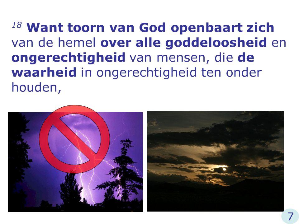 18 Want toorn van God openbaart zich van de hemel over alle goddeloosheid en ongerechtigheid van mensen, die de waarheid in ongerechtigheid ten onder