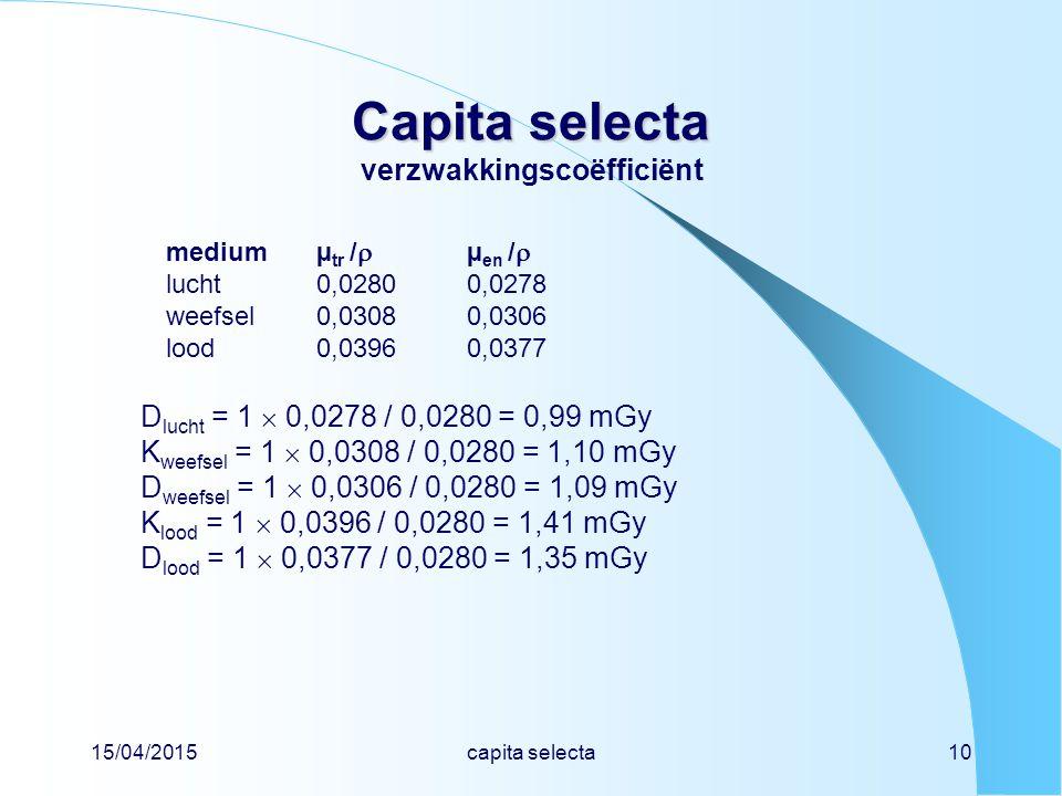 15/04/2015capita selecta10 Capita selecta Capita selecta verzwakkingscoëfficiënt mediumµ tr /  µ en /  lucht0,02800,0278 weefsel0,03080,0306 lood0,03960,0377 D lucht = 1  0,0278 / 0,0280 = 0,99 mGy K weefsel = 1  0,0308 / 0,0280 = 1,10 mGy D weefsel = 1  0,0306 / 0,0280 = 1,09 mGy K lood = 1  0,0396 / 0,0280 = 1,41 mGy D lood = 1  0,0377 / 0,0280 = 1,35 mGy