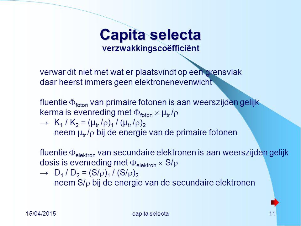 15/04/2015capita selecta11 Capita selecta Capita selecta verzwakkingscoëfficiënt verwar dit niet met wat er plaatsvindt op een grensvlak daar heerst immers geen elektronenevenwicht fluentie  foton van primaire fotonen is aan weerszijden gelijk kerma is evenreding met  foton  µ tr /  →K 1 / K 2 = (µ tr /  ) 1 / (µ tr /  ) 2 neem µ tr /  bij de energie van de primaire fotonen fluentie  elektron van secundaire elektronen is aan weerszijden gelijk dosis is evenreding met  elektron  S/  →D 1 / D 2 = (S/  ) 1 / (S/  ) 2 neem S/  bij de energie van de secundaire elektronen