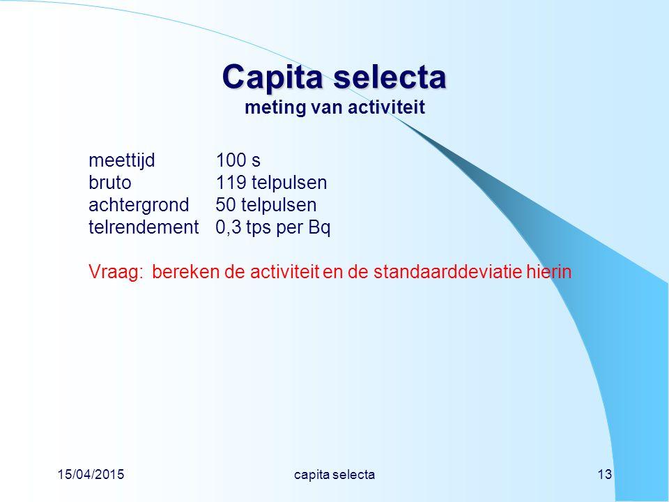15/04/2015capita selecta13 Capita selecta Capita selecta meting van activiteit meettijd100 s bruto 119 telpulsen achtergrond50 telpulsen telrendement0,3 tps per Bq Vraag:bereken de activiteit en de standaarddeviatie hierin