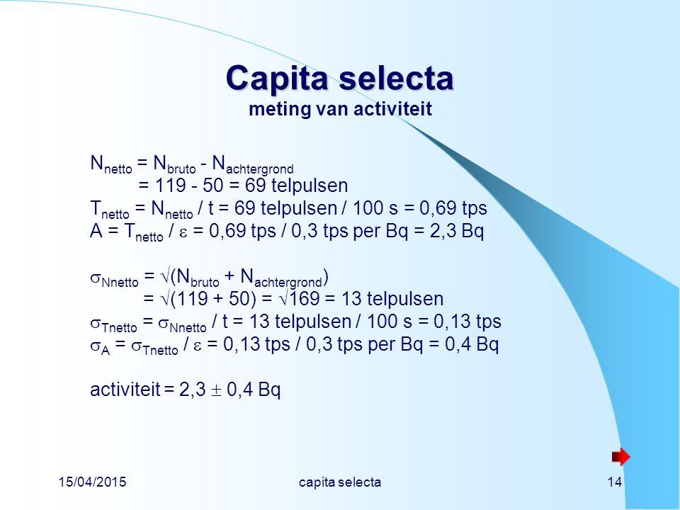 15/04/2015capita selecta14 Capita selecta Capita selecta meting van activiteit N netto = N bruto - N achtergrond = 119 - 50 = 69 telpulsen T netto = N netto / t = 69 telpulsen / 100 s = 0,69 tps A = T netto /  = 0,69 tps / 0,3 tps per Bq = 2,3 Bq  Nnetto =  (N bruto + N achtergrond ) =  (119 + 50) =  169 = 13 telpulsen  Tnetto =  Nnetto / t = 13 telpulsen / 100 s = 0,13 tps  A =  Tnetto /  = 0,13 tps / 0,3 tps per Bq = 0,4 Bq activiteit = 2,3  0,4 Bq