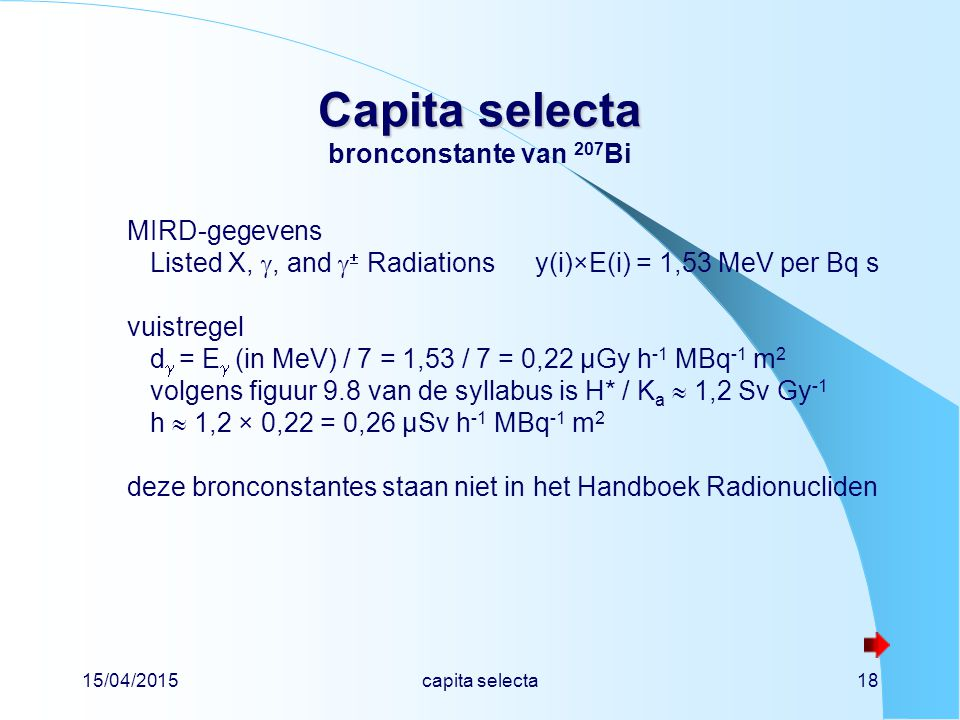15/04/2015capita selecta18 Capita selecta Capita selecta bronconstante van 207 Bi MIRD-gegevens Listed X, , and   Radiationsy(i)×E(i) = 1,53 MeV pe