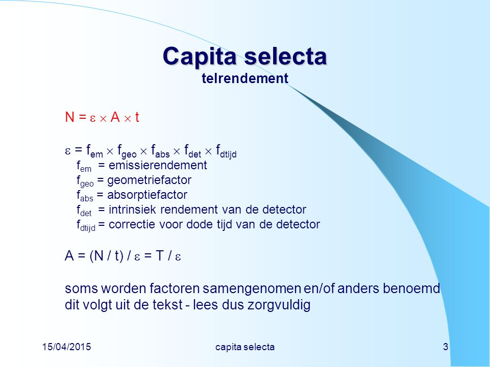 15/04/2015capita selecta3 Capita selecta Capita selecta telrendement N =   A  t  = f em  f geo  f abs  f det  f dtijd f em = emissierendement f geo = geometriefactor f abs = absorptiefactor f det = intrinsiek rendement van de detector f dtijd = correctie voor dode tijd van de detector A = (N / t) /  = T /  soms worden factoren samengenomen en/of anders benoemd dit volgt uit de tekst - lees dus zorgvuldig
