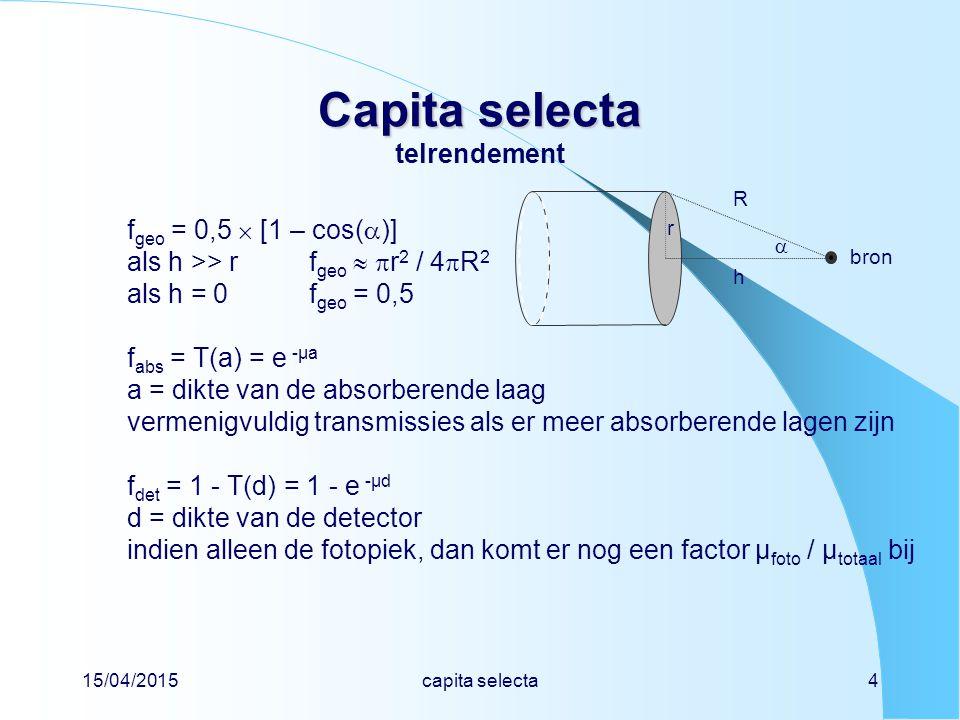 15/04/2015capita selecta4 Capita selecta Capita selecta telrendement f geo = 0,5  [1 – cos(  )] als h >> rf geo   r 2 / 4  R 2 als h = 0 f geo = 0,5 f abs = T(a) = e -µa a = dikte van de absorberende laag vermenigvuldig transmissies als er meer absorberende lagen zijn f det = 1 - T(d) = 1 - e -µd d = dikte van de detector indien alleen de fotopiek, dan komt er nog een factor µ foto / µ totaal bij bron h R  r