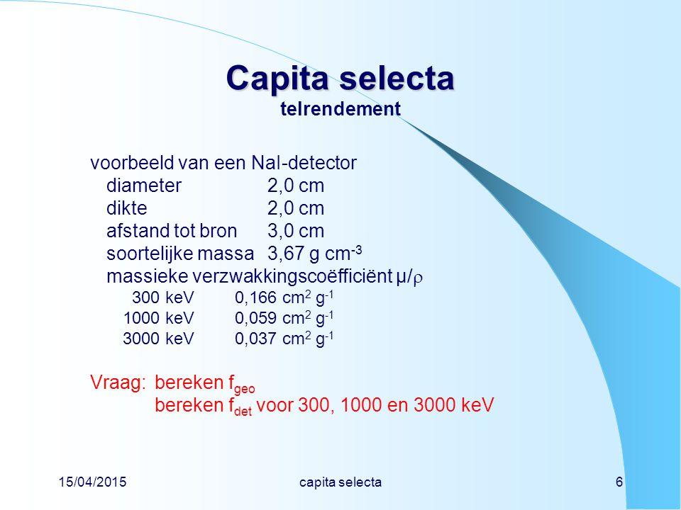 15/04/2015capita selecta7 Capita selecta Capita selecta telrendement R 2 = 1,0 2 + 3,0 2 = 10,0 cm 2 cos(  ) = h / R = 3,0 /  10,0 = 0,9487 exactf geo = 0,5  [1 – cos(  )] = 0,5  (1 - 0,9487) = 0,0257 benaderingf geo   r 2 / 4  R 2 = 1,0 / 40,0 = 0,0250 300 keVf det = 1 - e -0,166  3,67  2,0 = 1 - e -1,22 = 0,70 1000 keVf det = 1 - e -0,059  3,67  2,0 = 1 - e -0,43 = 0,35 3000 keVf det = 1 - e -0,037  3,67  2,0 = 1 - e -0,27 = 0,24 volgens figuur MEET-6, detector B is dit 66%, 36% en 25% bron h R  r
