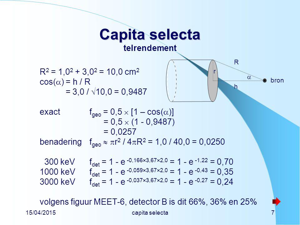 15/04/2015capita selecta18 Capita selecta Capita selecta bronconstante van 207 Bi MIRD-gegevens Listed X, , and   Radiationsy(i)×E(i) = 1,53 MeV per Bq s vuistregel d  = E  (in MeV) / 7 = 1,53 / 7 = 0,22 µGy h -1 MBq -1 m 2 volgens figuur 9.8 van de syllabus is H* / K a  1,2 Sv Gy -1 h  1,2 × 0,22 = 0,26 µSv h -1 MBq -1 m 2 deze bronconstantes staan niet in het Handboek Radionucliden