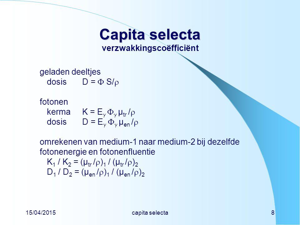 15/04/2015capita selecta8 Capita selecta Capita selecta verzwakkingscoëfficiënt geladen deeltjes dosisD =  S/  fotonen kermaK = E    µ tr /  dosisD = E    µ en /  omrekenen van medium-1 naar medium-2 bij dezelfde fotonenergie en fotonenfluentie K 1 / K 2 = (µ tr /  ) 1 / (µ tr /  ) 2 D 1 / D 2 = (µ en /  ) 1 / (µ en /  ) 2
