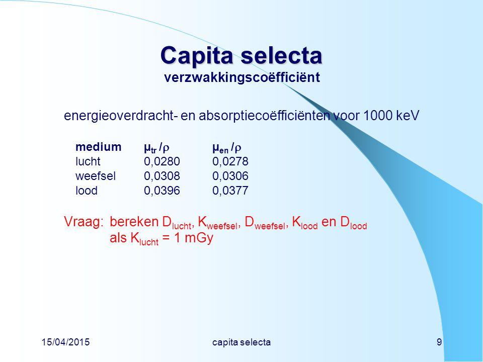 15/04/2015capita selecta9 Capita selecta Capita selecta verzwakkingscoëfficiënt energieoverdracht- en absorptiecoëfficiënten voor 1000 keV mediumµ tr /  µ en /  lucht0,02800,0278 weefsel0,03080,0306 lood0,03960,0377 Vraag:bereken D lucht, K weefsel, D weefsel, K lood en D lood als K lucht = 1 mGy
