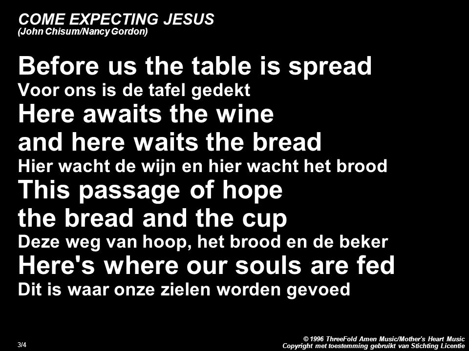 Copyright met toestemming gebruikt van Stichting Licentie © 1996 ThreeFold Amen Music/Mother s Heart Music 3/4 COME EXPECTING JESUS (John Chisum/Nancy Gordon) Before us the table is spread Voor ons is de tafel gedekt Here awaits the wine and here waits the bread Hier wacht de wijn en hier wacht het brood This passage of hope the bread and the cup Deze weg van hoop, het brood en de beker Here s where our souls are fed Dit is waar onze zielen worden gevoed