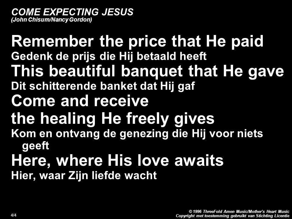 Copyright met toestemming gebruikt van Stichting Licentie © 1996 ThreeFold Amen Music/Mother s Heart Music 5/4 Come expecting Jesus (John Chisum/Nancy Gordon) Refrein: I come expecting Jesus to meet me in this place I come expecting to receive His mercy and His grace When I eat the bread and drink the wine It will be a holy moment in time I come expecting Jesus to meet me in this place Couplet: Before us the table is spread Here awaits the wine and here waits the bread This passage of hope the bread and the cup Here s where our souls are fed Remember the price that He paid This beautiful banquet that He gave Come and receive the healing He freely gives Here, where His love awaits