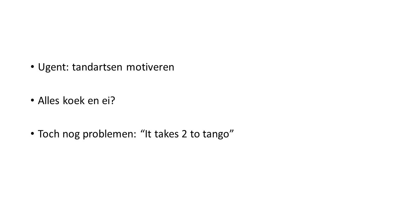 Ugent: tandartsen motiveren Alles koek en ei Toch nog problemen: It takes 2 to tango