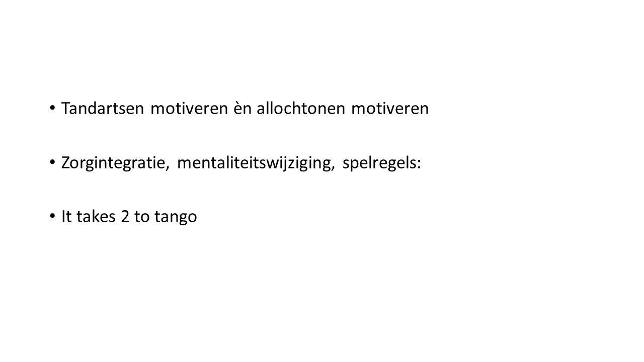 Tandartsen motiveren èn allochtonen motiveren Zorgintegratie, mentaliteitswijziging, spelregels: It takes 2 to tango