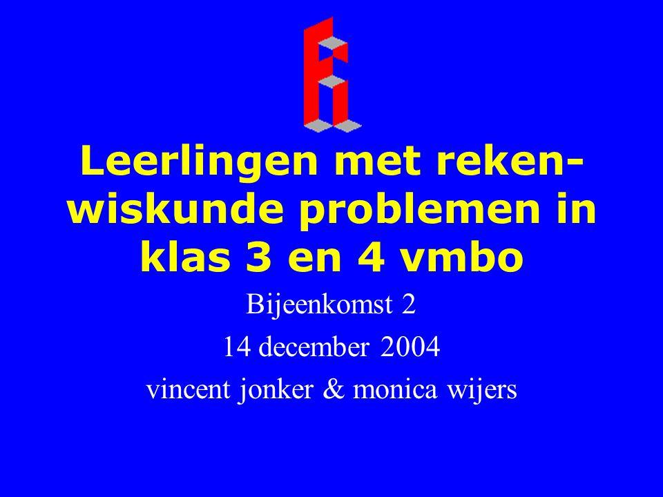 Leerlingen met reken- wiskunde problemen in klas 3 en 4 vmbo Bijeenkomst 2 14 december 2004 vincent jonker & monica wijers