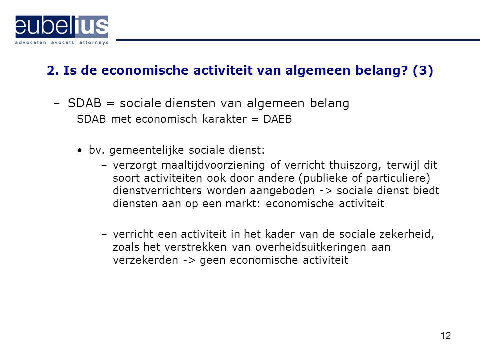 12 2. Is de economische activiteit van algemeen belang? (3) –SDAB = sociale diensten van algemeen belang SDAB met economisch karakter = DAEB bv. gemee