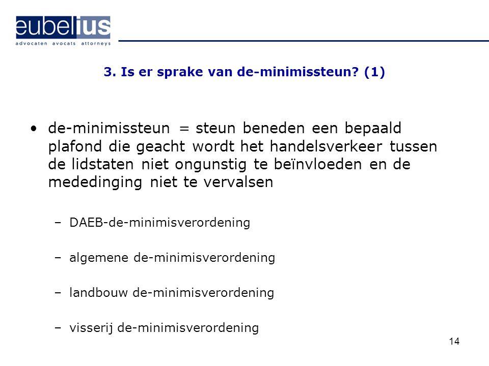 14 3. Is er sprake van de-minimissteun? (1) de-minimissteun = steun beneden een bepaald plafond die geacht wordt het handelsverkeer tussen de lidstate