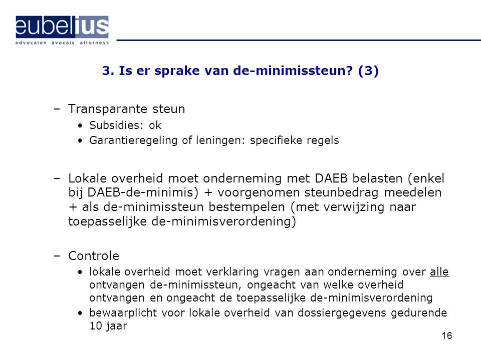 16 3. Is er sprake van de-minimissteun? (3) –Transparante steun Subsidies: ok Garantieregeling of leningen: specifieke regels –Lokale overheid moet on