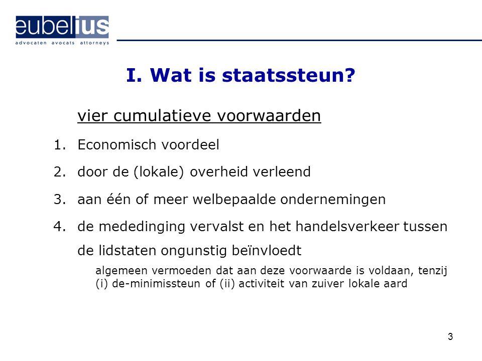 3 I. Wat is staatssteun? vier cumulatieve voorwaarden 1.Economisch voordeel 2.door de (lokale) overheid verleend 3.aan één of meer welbepaalde onderne