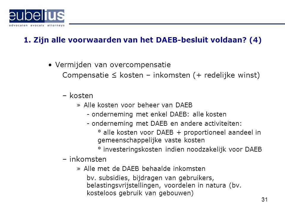 31 1. Zijn alle voorwaarden van het DAEB-besluit voldaan? (4) Vermijden van overcompensatie Compensatie ≤ kosten – inkomsten (+ redelijke winst) –kost