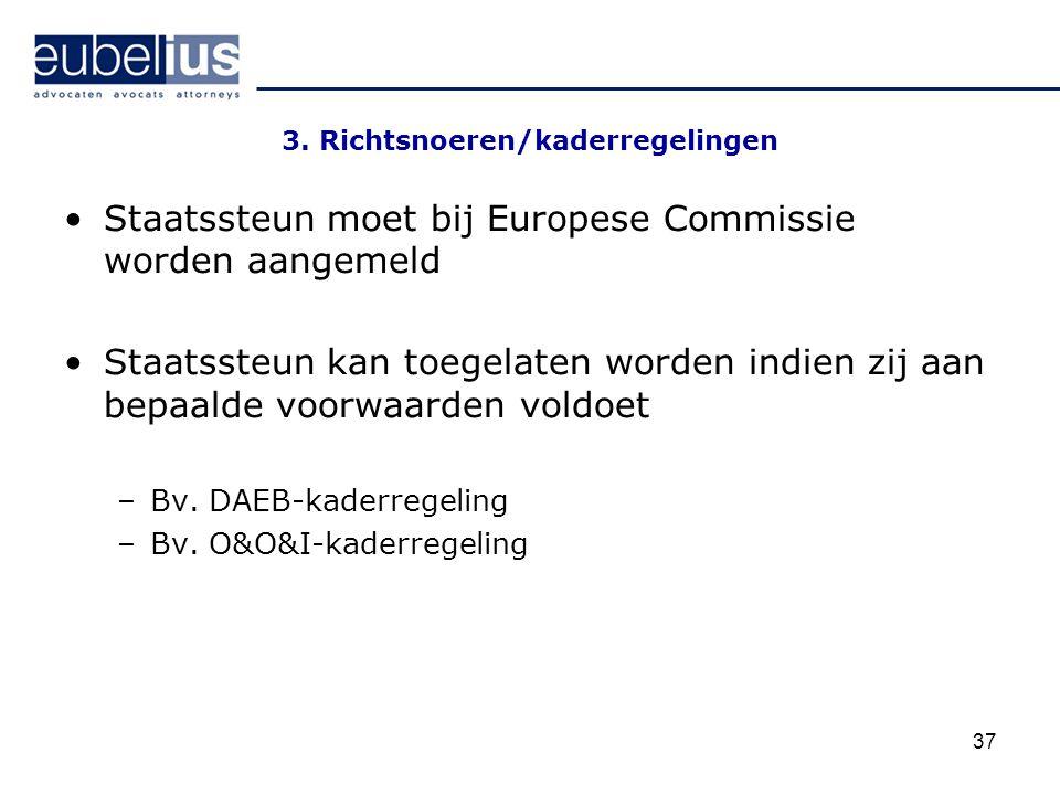 37 3. Richtsnoeren/kaderregelingen Staatssteun moet bij Europese Commissie worden aangemeld Staatssteun kan toegelaten worden indien zij aan bepaalde