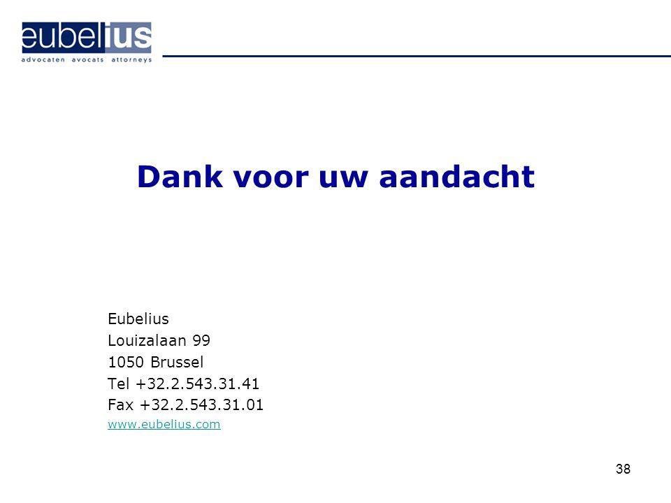 Dank voor uw aandacht Eubelius Louizalaan 99 1050 Brussel Tel +32.2.543.31.41 Fax +32.2.543.31.01 www.eubelius.com 38