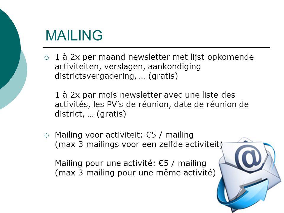  1 à 2x per maand newsletter met lijst opkomende activiteiten, verslagen, aankondiging districtsvergadering, … (gratis) 1 à 2x par mois newsletter avec une liste des activités, les PV's de réunion, date de réunion de district, … (gratis)  Mailing voor activiteit: €5 / mailing (max 3 mailings voor een zelfde activiteit) Mailing pour une activité: €5 / mailing (max 3 mailing pour une même activité)