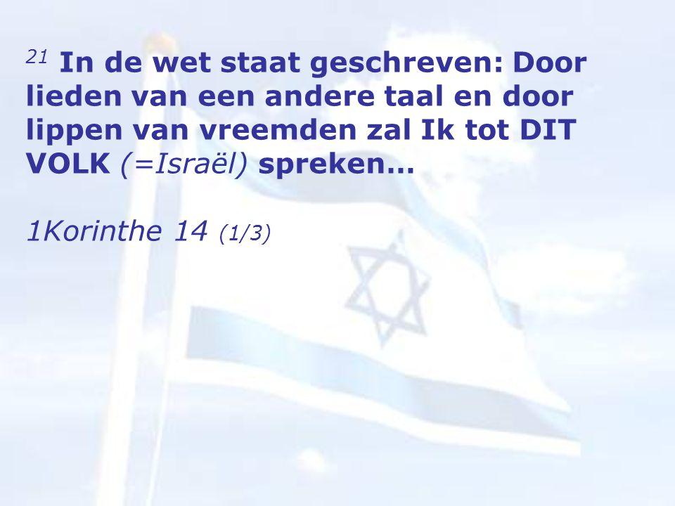 21 In de wet staat geschreven: Door lieden van een andere taal en door lippen van vreemden zal Ik tot DIT VOLK (=Israël) spreken… 1Korinthe 14 (1/3)