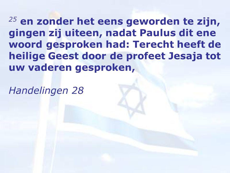 25 en zonder het eens geworden te zijn, gingen zij uiteen, nadat Paulus dit ene woord gesproken had: Terecht heeft de heilige Geest door de profeet Jesaja tot uw vaderen gesproken, Handelingen 28