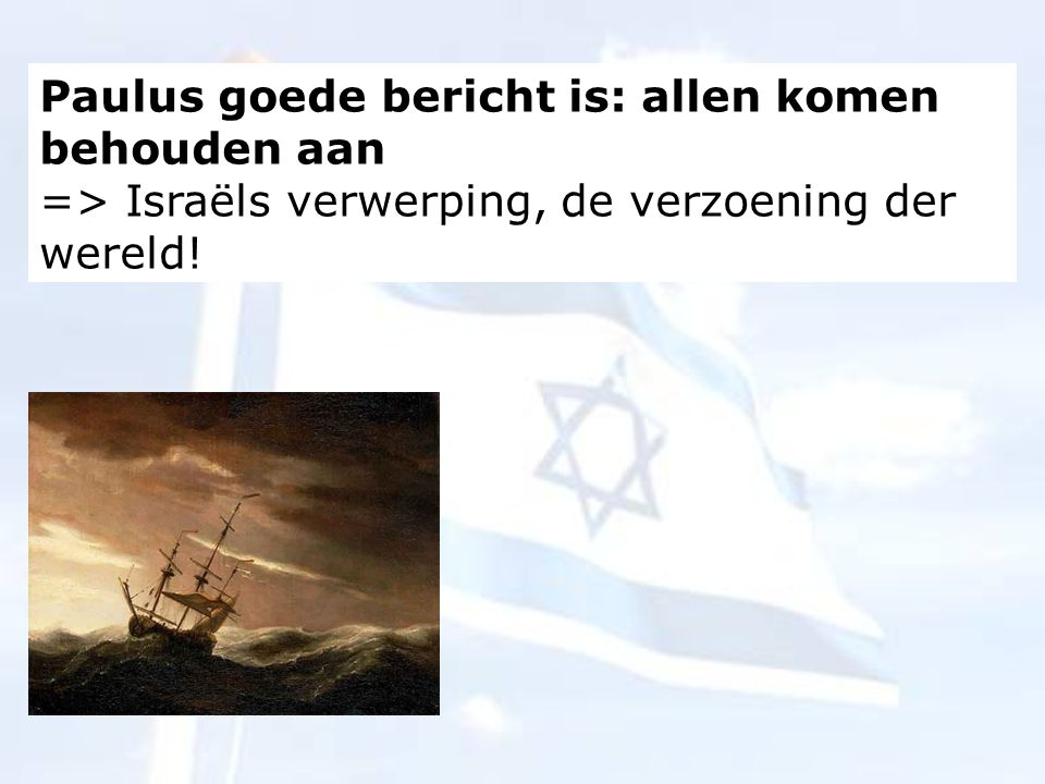 Paulus goede bericht is: allen komen behouden aan => Israëls verwerping, de verzoening der wereld!