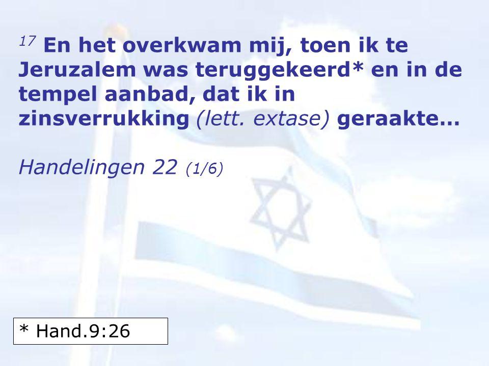 17 En het overkwam mij, toen ik te Jeruzalem was teruggekeerd* en in de tempel aanbad, dat ik in zinsverrukking (lett.