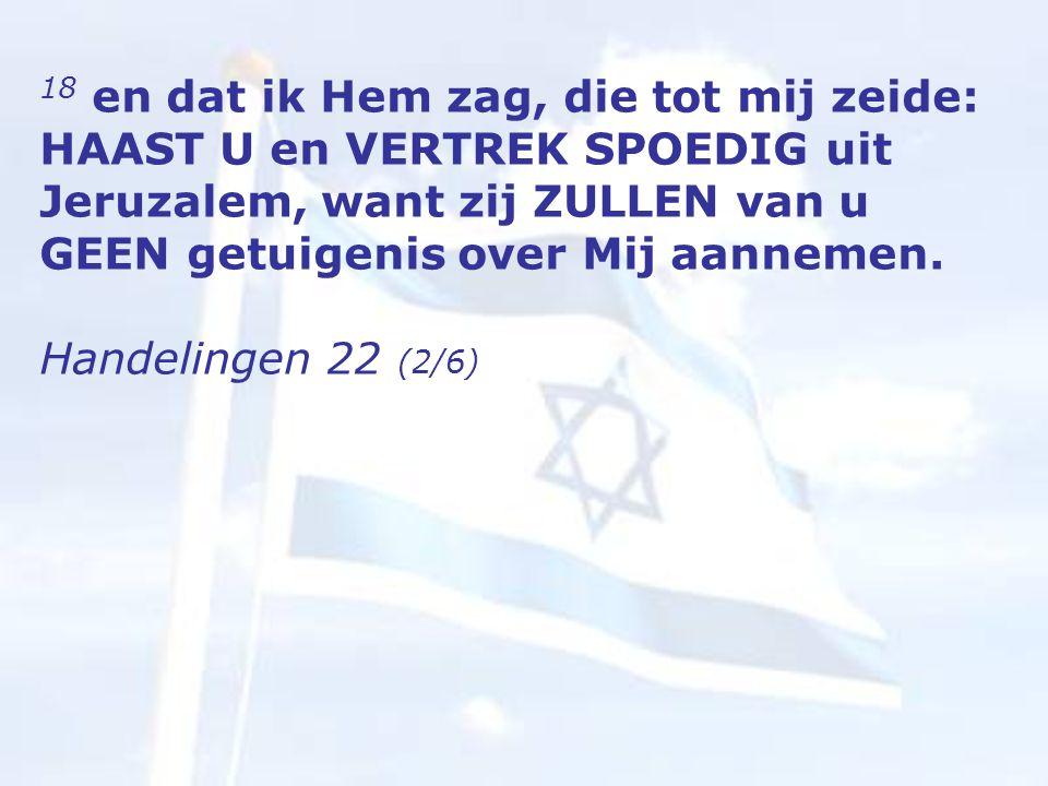 18 en dat ik Hem zag, die tot mij zeide: HAAST U en VERTREK SPOEDIG uit Jeruzalem, want zij ZULLEN van u GEEN getuigenis over Mij aannemen.