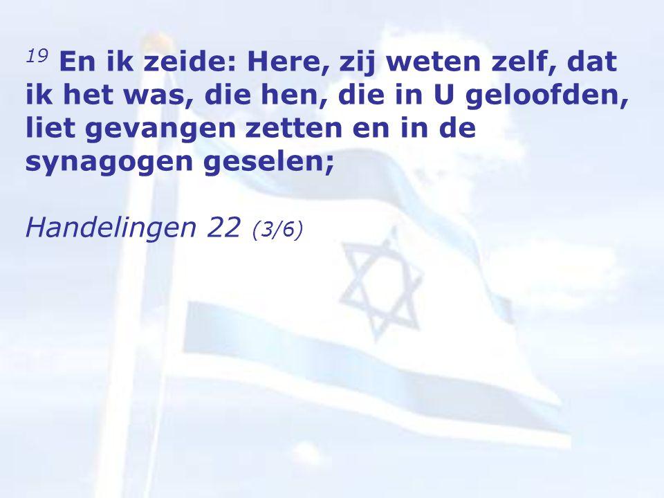 19 En ik zeide: Here, zij weten zelf, dat ik het was, die hen, die in U geloofden, liet gevangen zetten en in de synagogen geselen; Handelingen 22 (3/6)