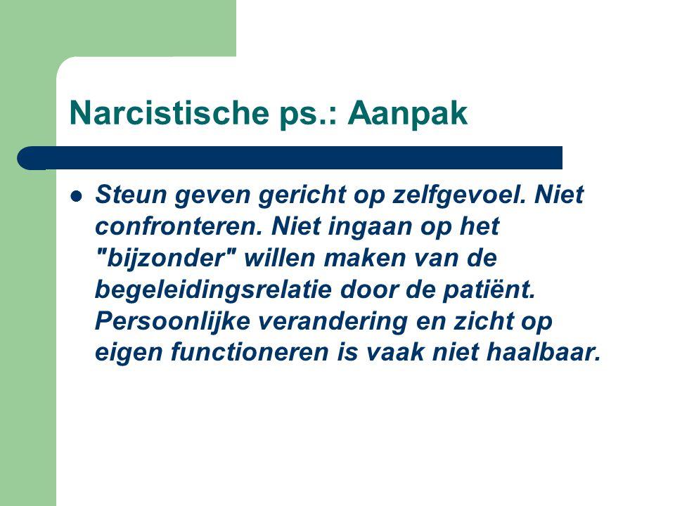 Narcistische ps.: Aanpak Steun geven gericht op zelfgevoel. Niet confronteren. Niet ingaan op het