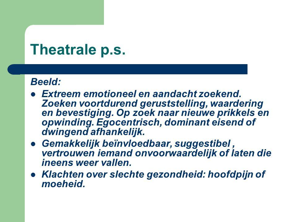 Theatrale p.s. Beeld: Extreem emotioneel en aandacht zoekend. Zoeken voortdurend geruststelling, waardering en bevestiging. Op zoek naar nieuwe prikke