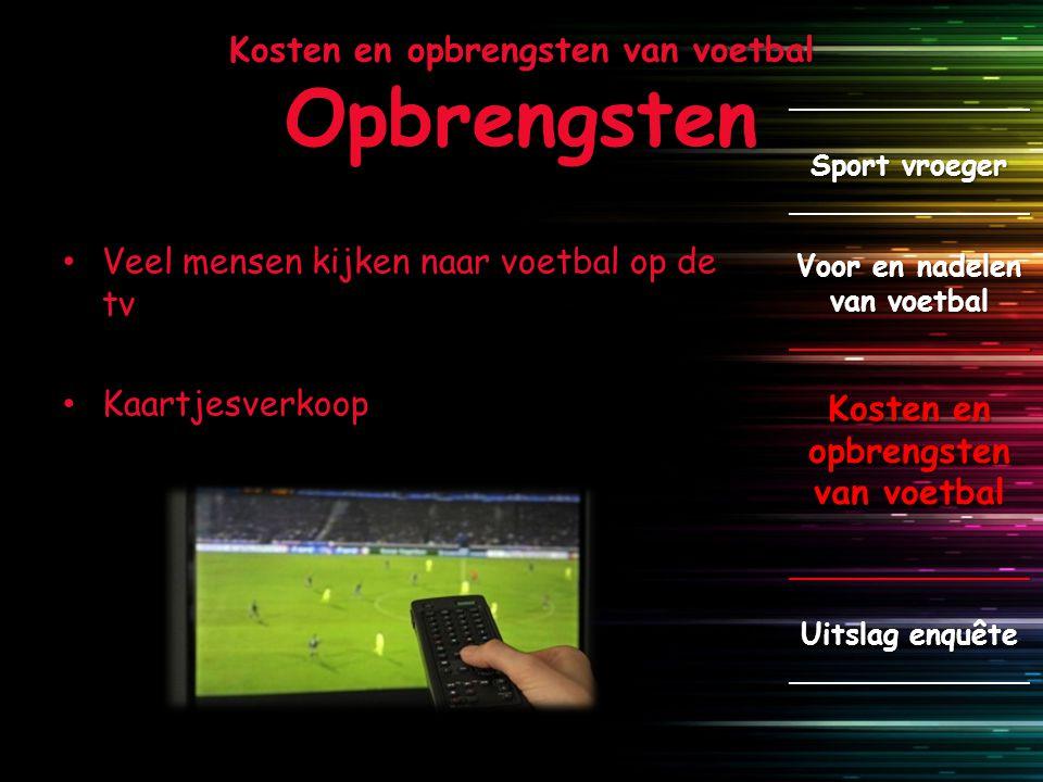 Kosten en opbrengsten van voetbal Opbrengsten Veel mensen kijken naar voetbal op de tv Kaartjesverkoop _____________ Sport vroeger _____________ Voor
