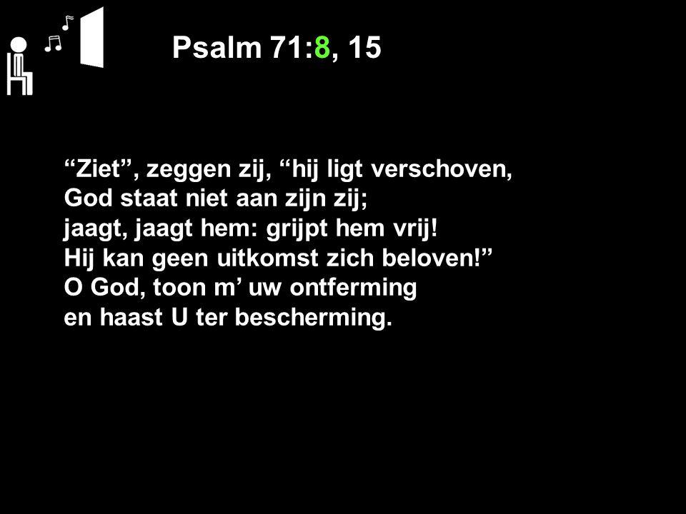Psalm 71:8, 15 Ziet , zeggen zij, hij ligt verschoven, God staat niet aan zijn zij; jaagt, jaagt hem: grijpt hem vrij.