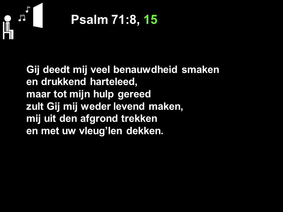 Psalm 71:8, 15 Gij deedt mij veel benauwdheid smaken en drukkend harteleed, maar tot mijn hulp gereed zult Gij mij weder levend maken, mij uit den afgrond trekken en met uw vleug'len dekken.