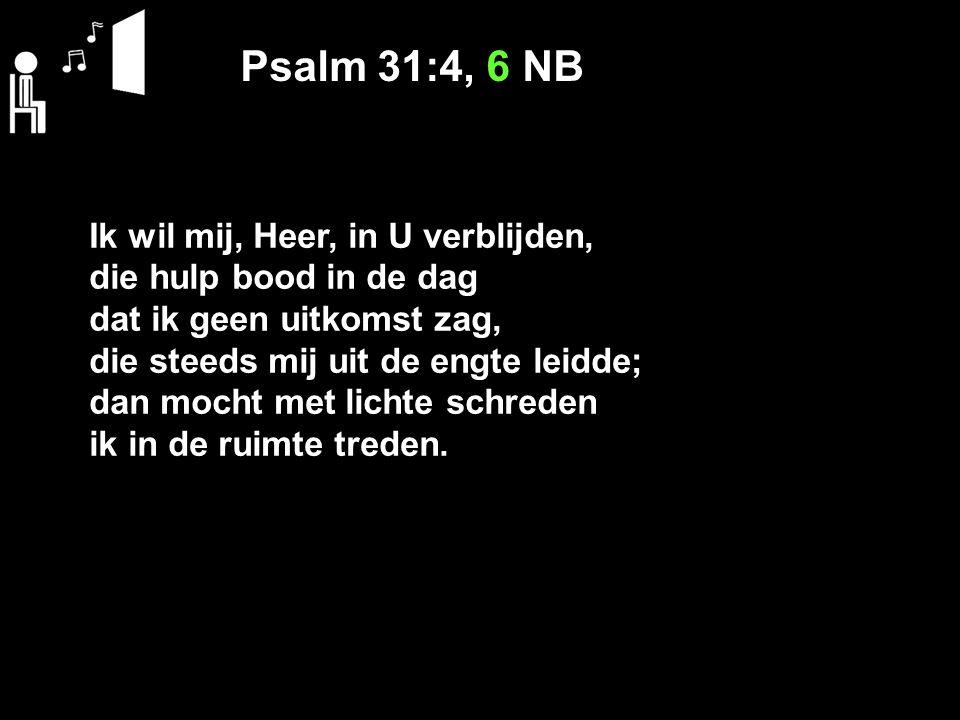 Psalm 31:4, 6 NB Ik wil mij, Heer, in U verblijden, die hulp bood in de dag dat ik geen uitkomst zag, die steeds mij uit de engte leidde; dan mocht met lichte schreden ik in de ruimte treden.