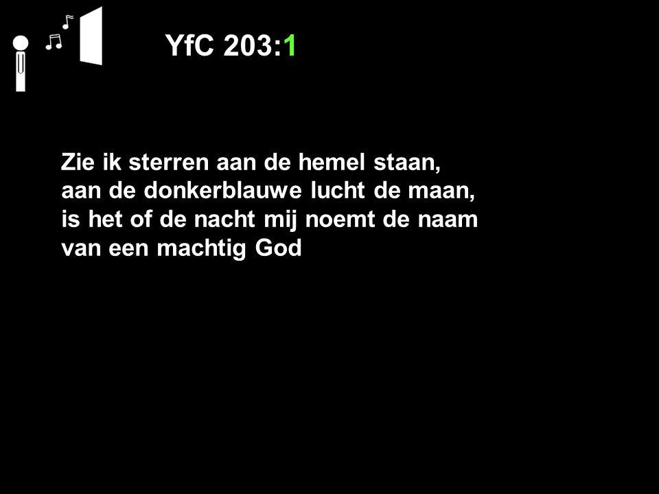 YfC 203:1 Zie ik sterren aan de hemel staan, aan de donkerblauwe lucht de maan, is het of de nacht mij noemt de naam van een machtig God