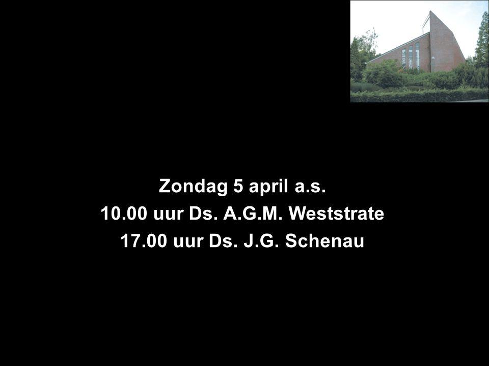 Zondag 5 april a.s. 10.00 uur Ds. A.G.M. Weststrate 17.00 uur Ds. J.G. Schenau