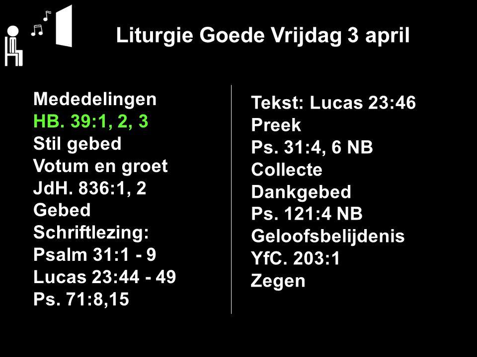 Liturgie Goede Vrijdag 3 april Mededelingen HB.39:1, 2, 3 Stil gebed Votum en groet JdH.