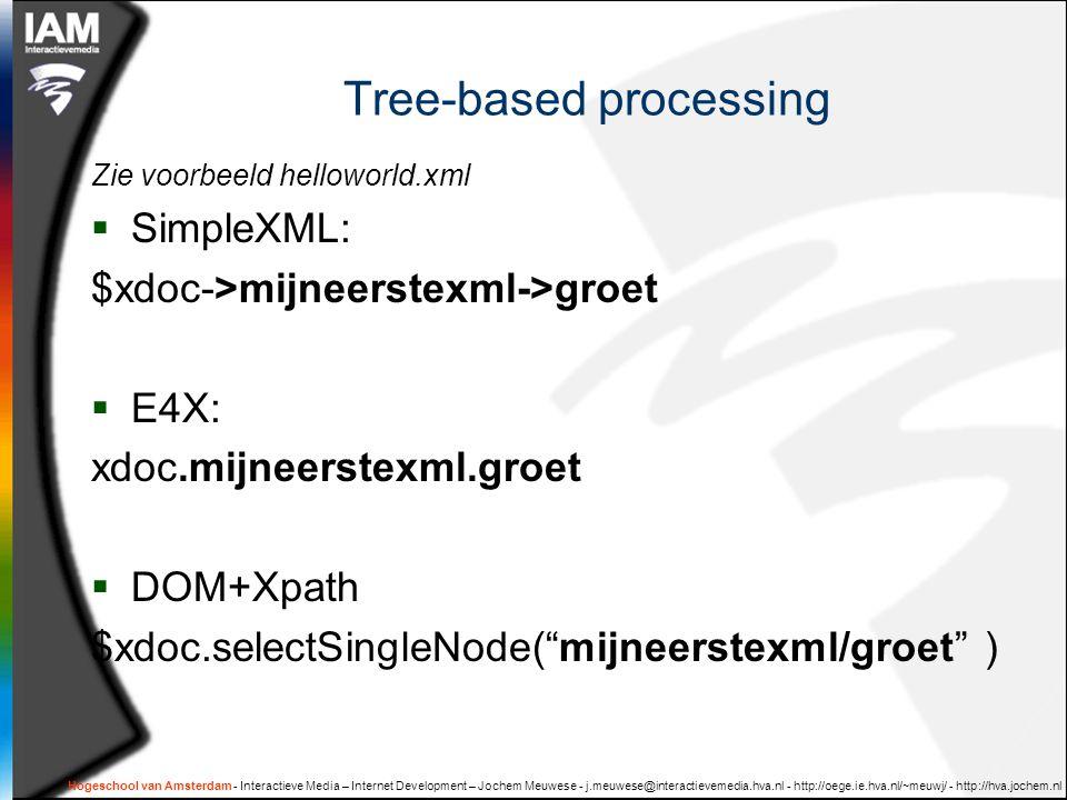 Tree-based processing Zie voorbeeld helloworld.xml  SimpleXML: $xdoc->mijneerstexml->groet  E4X: xdoc.mijneerstexml.groet  DOM+Xpath $xdoc.selectSi