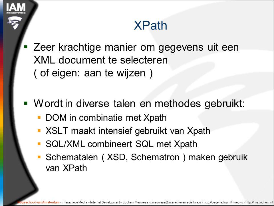 XPath  Zeer krachtige manier om gegevens uit een XML document te selecteren ( of eigen: aan te wijzen )  Wordt in diverse talen en methodes gebruikt