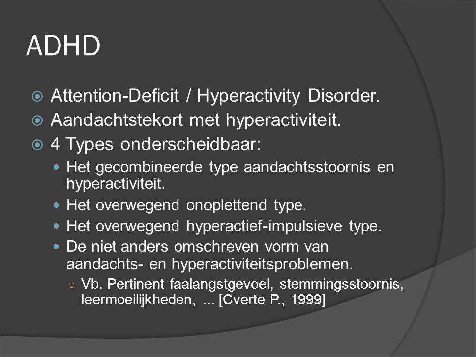 ADHD  Attention-Deficit / Hyperactivity Disorder.  Aandachtstekort met hyperactiviteit.  4 Types onderscheidbaar: Het gecombineerde type aandachtss