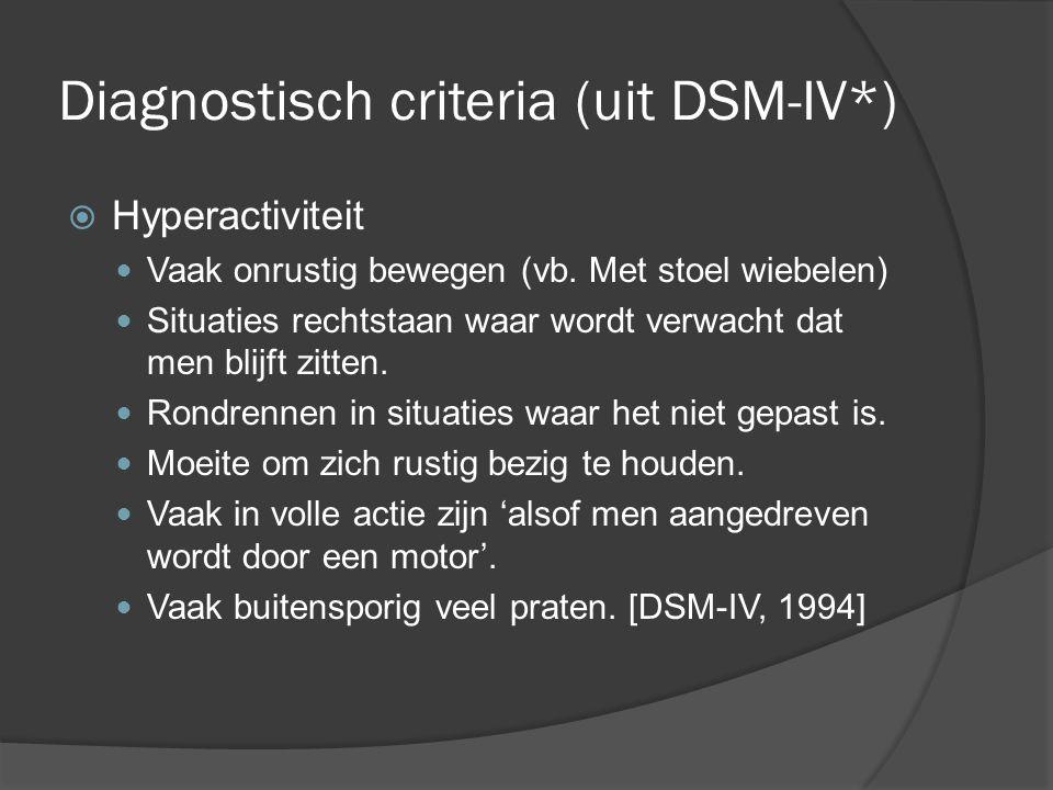 Diagnostisch criteria (uit DSM-IV*)  Hyperactiviteit Vaak onrustig bewegen (vb. Met stoel wiebelen) Situaties rechtstaan waar wordt verwacht dat men