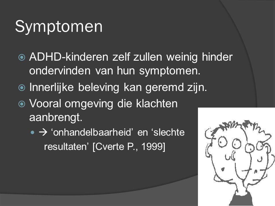 Symptomen  ADHD-kinderen zelf zullen weinig hinder ondervinden van hun symptomen.  Innerlijke beleving kan geremd zijn.  Vooral omgeving die klacht