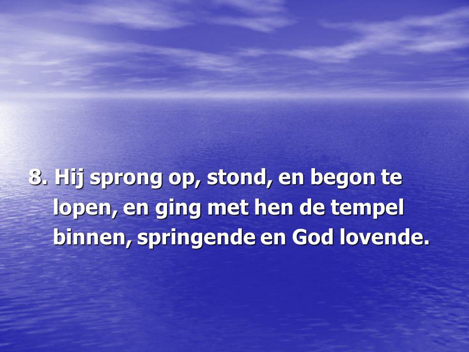 8. Hij sprong op, stond, en begon te lopen, en ging met hen de tempel lopen, en ging met hen de tempel binnen, springende en God lovende. binnen, spri
