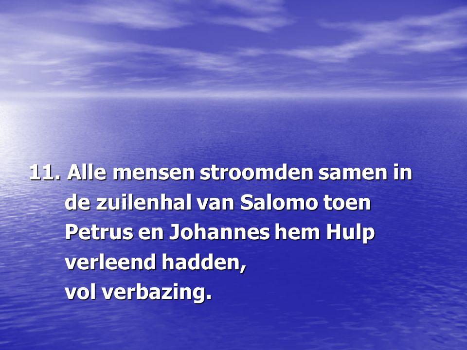 11. Alle mensen stroomden samen in de zuilenhal van Salomo toen de zuilenhal van Salomo toen Petrus en Johannes hem Hulp Petrus en Johannes hem Hulp v