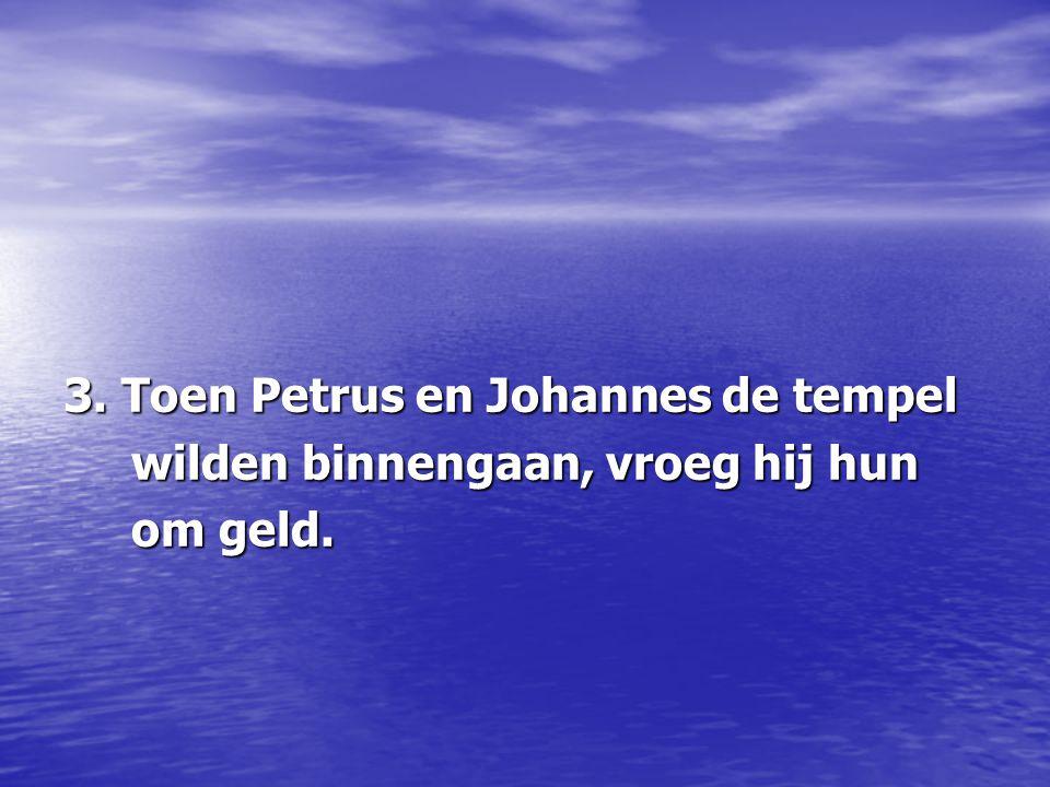 3. Toen Petrus en Johannes de tempel wilden binnengaan, vroeg hij hun wilden binnengaan, vroeg hij hun om geld. om geld.