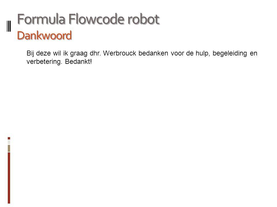 Formula Flowcode robot Dankwoord Bij deze wil ik graag dhr. Werbrouck bedanken voor de hulp, begeleiding en verbetering. Bedankt!