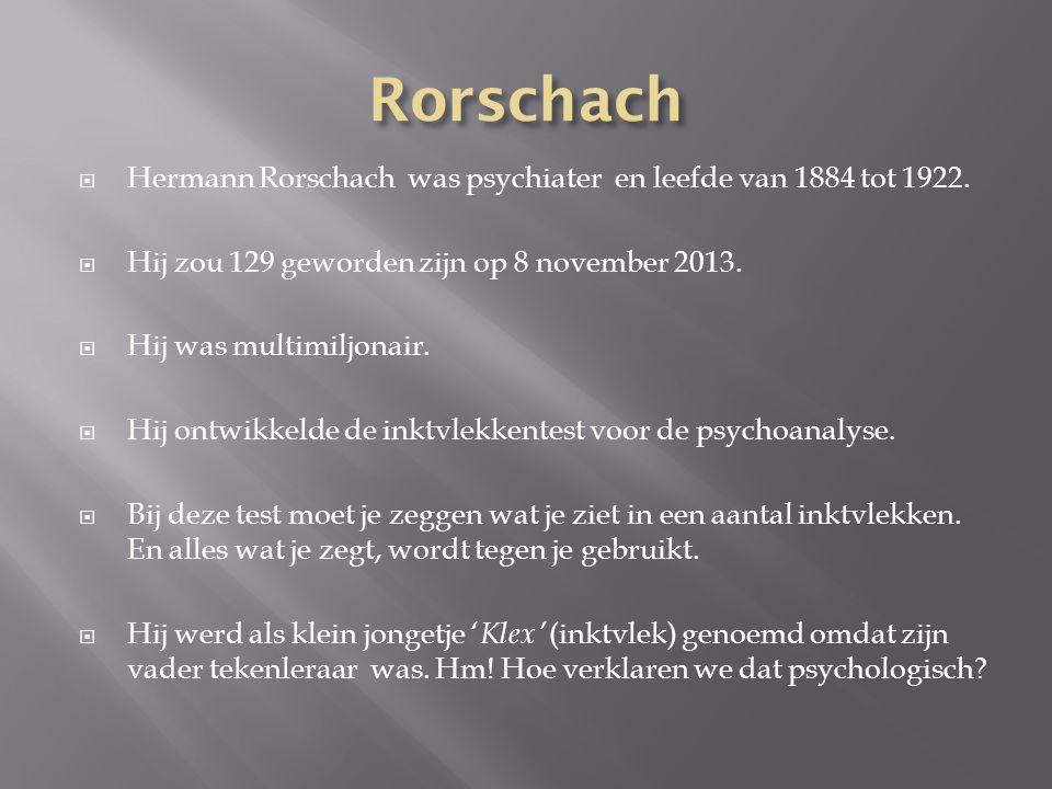  Hermann Rorschach was psychiater en leefde van 1884 tot 1922.  Hij zou 129 geworden zijn op 8 november 2013.  Hij was multimiljonair.  Hij ontwik